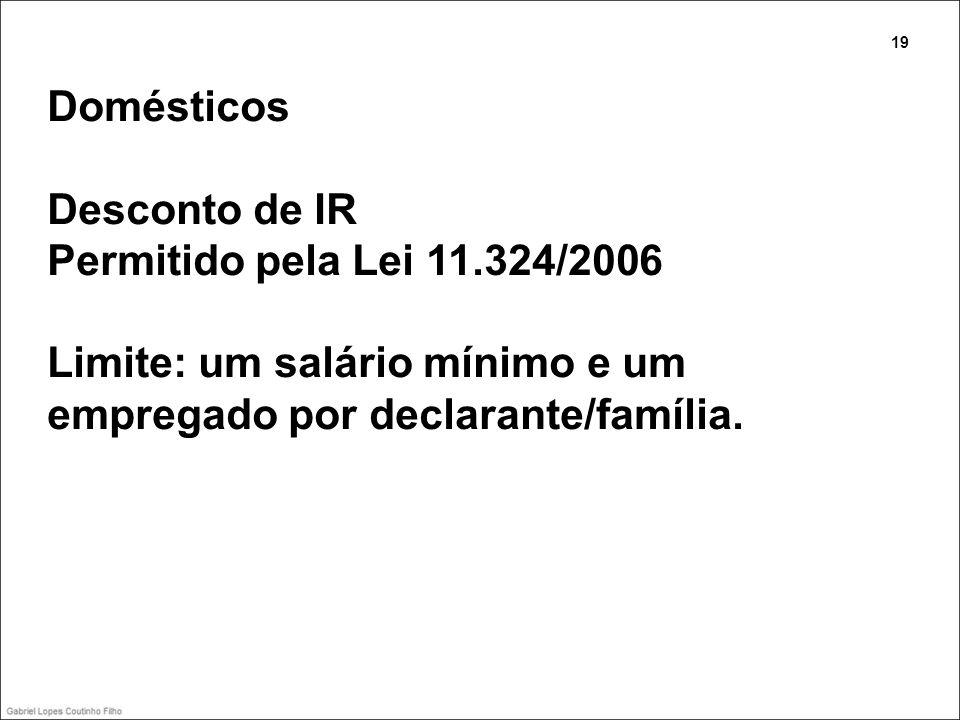 Domésticos Desconto de IR Permitido pela Lei 11.324/2006 Limite: um salário mínimo e um empregado por declarante/família. 19