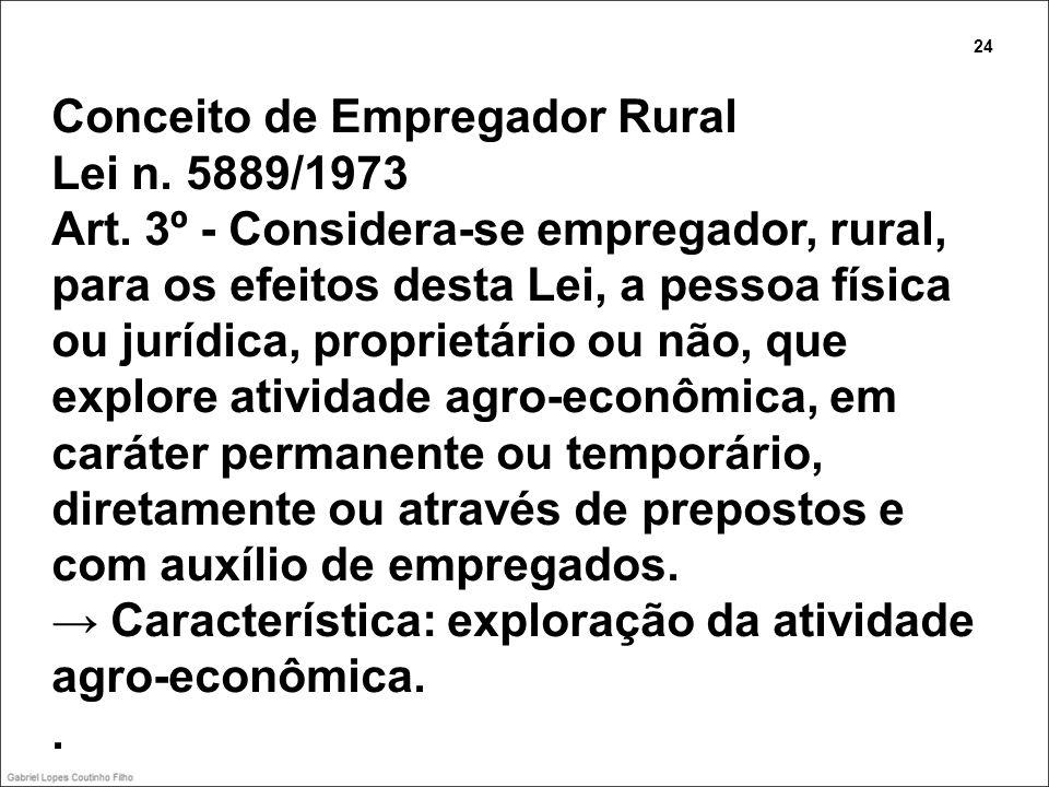 Conceito de Empregador Rural Lei n. 5889/1973 Art. 3º - Considera-se empregador, rural, para os efeitos desta Lei, a pessoa física ou jurídica, propri