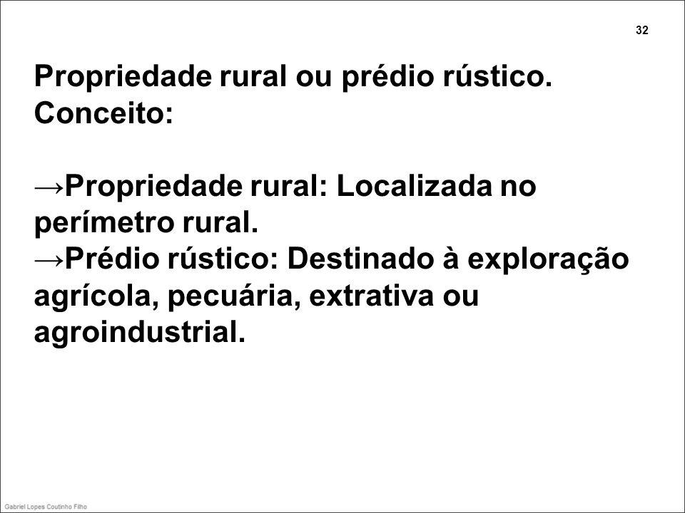 Propriedade rural ou prédio rústico. Conceito: Propriedade rural: Localizada no perímetro rural. Prédio rústico: Destinado à exploração agrícola, pecu