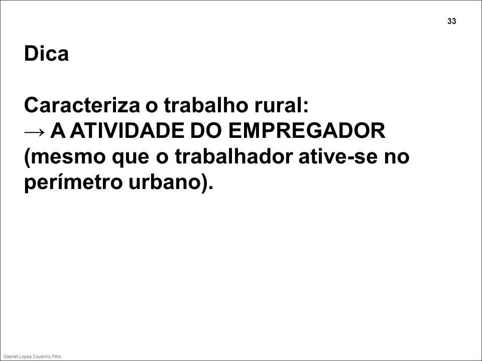 Dica Caracteriza o trabalho rural: A ATIVIDADE DO EMPREGADOR (mesmo que o trabalhador ative-se no perímetro urbano). 33