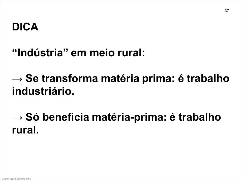 DICA Indústria em meio rural: Se transforma matéria prima: é trabalho industriário. Só beneficia matéria-prima: é trabalho rural. 37