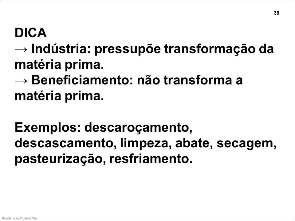 DICA Indústria: pressupõe transformação da matéria prima. Beneficiamento: não transforma a matéria prima. Exemplos: descaroçamento, descascamento, lim