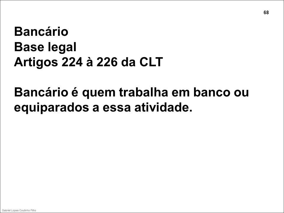Bancário Base legal Artigos 224 à 226 da CLT Bancário é quem trabalha em banco ou equiparados a essa atividade. 68