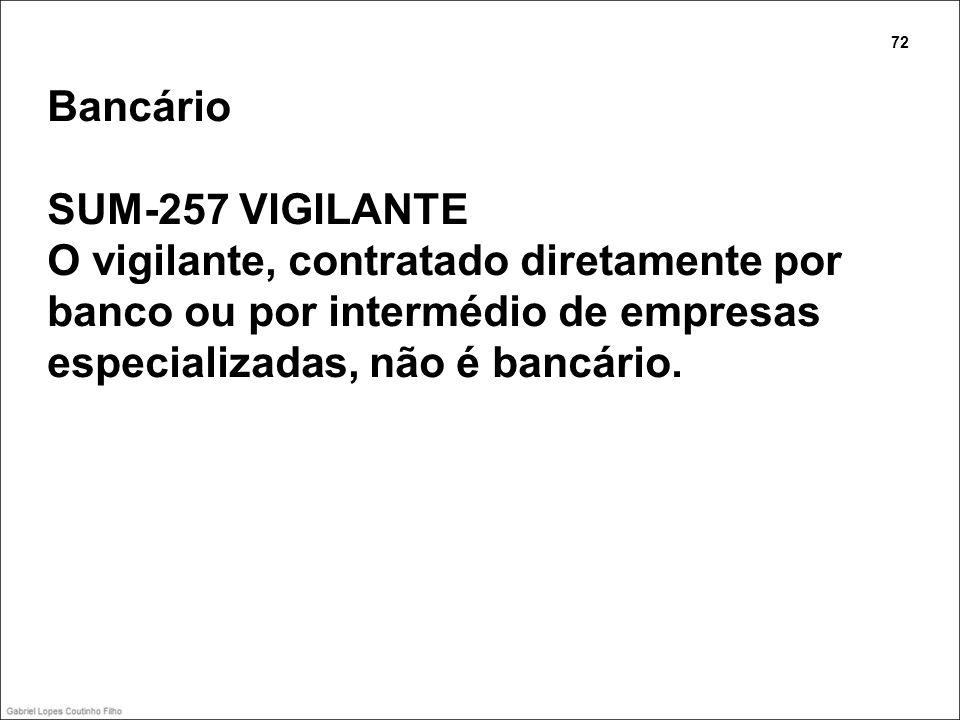 Bancário SUM-257 VIGILANTE O vigilante, contratado diretamente por banco ou por intermédio de empresas especializadas, não é bancário. 72