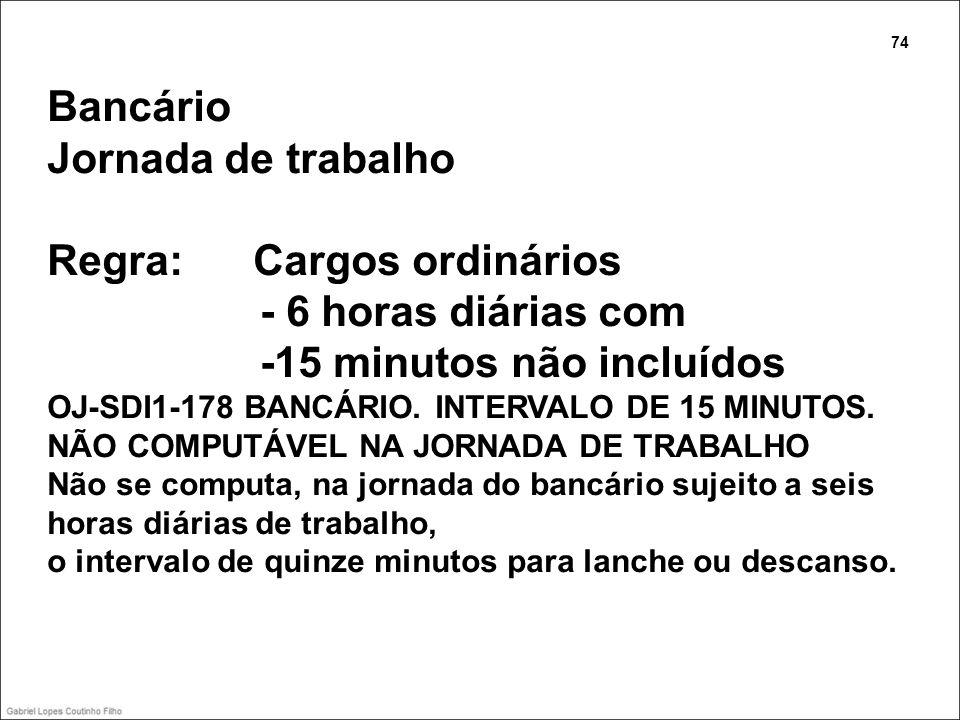 Bancário Jornada de trabalho Regra: Cargos ordinários - 6 horas diárias com -15 minutos não incluídos OJ-SDI1-178 BANCÁRIO. INTERVALO DE 15 MINUTOS. N