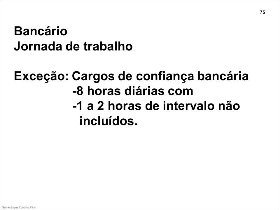 Bancário Jornada de trabalho Exceção: Cargos de confiança bancária -8 horas diárias com -1 a 2 horas de intervalo não incluídos. 75