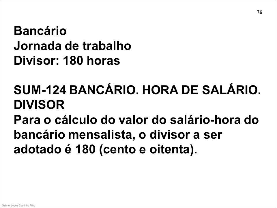 Bancário Jornada de trabalho Divisor: 180 horas SUM-124 BANCÁRIO. HORA DE SALÁRIO. DIVISOR Para o cálculo do valor do salário-hora do bancário mensali