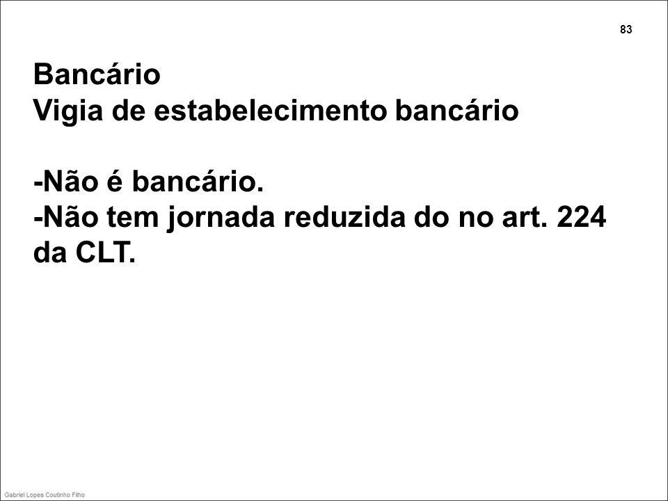 Bancário Vigia de estabelecimento bancário -Não é bancário. -Não tem jornada reduzida do no art. 224 da CLT. 83