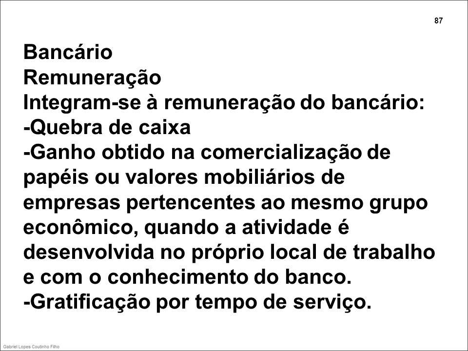 Bancário Remuneração Integram-se à remuneração do bancário: -Quebra de caixa -Ganho obtido na comercialização de papéis ou valores mobiliários de empr