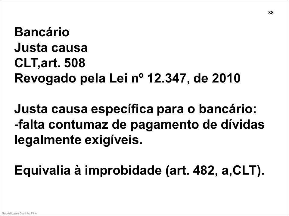 Bancário Justa causa CLT,art. 508 Revogado pela Lei nº 12.347, de 2010 Justa causa específica para o bancário: -falta contumaz de pagamento de dívidas