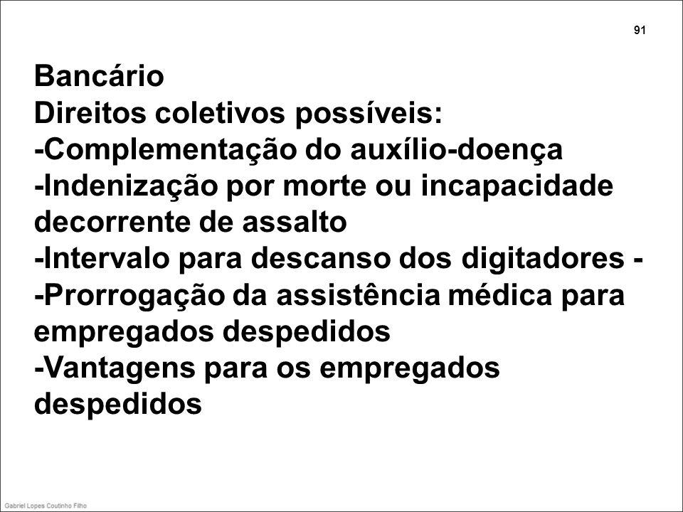 Bancário Direitos coletivos possíveis: -Complementação do auxílio-doença -Indenização por morte ou incapacidade decorrente de assalto -Intervalo para