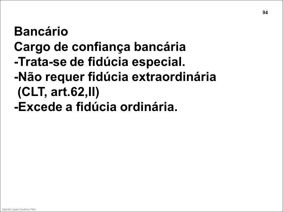 Bancário Cargo de confiança bancária -Trata-se de fidúcia especial. -Não requer fidúcia extraordinária (CLT, art.62,II) -Excede a fidúcia ordinária. 9