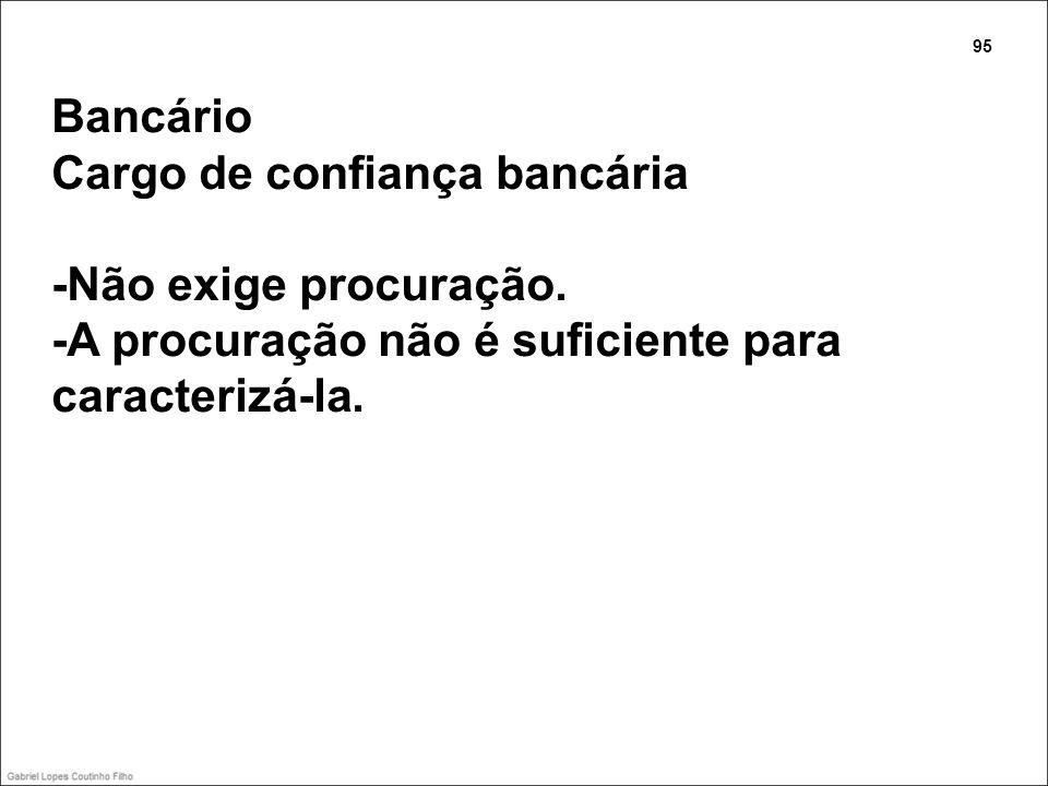 Bancário Cargo de confiança bancária -Não exige procuração. -A procuração não é suficiente para caracterizá-la. 95