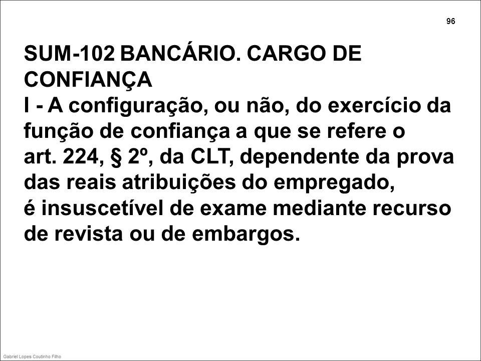 SUM-102 BANCÁRIO. CARGO DE CONFIANÇA I - A configuração, ou não, do exercício da função de confiança a que se refere o art. 224, § 2º, da CLT, depende
