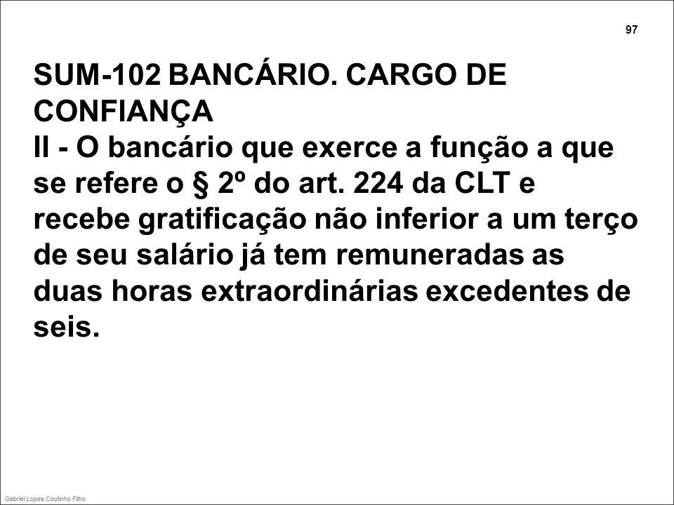SUM-102 BANCÁRIO. CARGO DE CONFIANÇA II - O bancário que exerce a função a que se refere o § 2º do art. 224 da CLT e recebe gratificação não inferior
