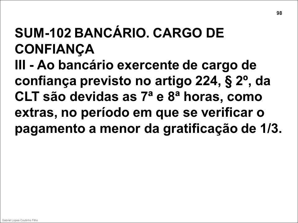 SUM-102 BANCÁRIO. CARGO DE CONFIANÇA III - Ao bancário exercente de cargo de confiança previsto no artigo 224, § 2º, da CLT são devidas as 7ª e 8ª hor
