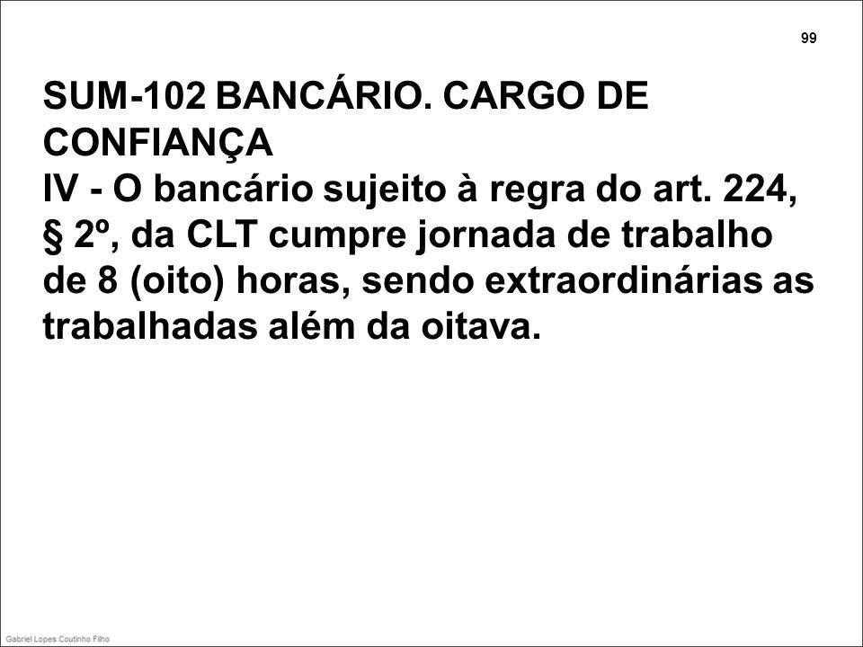 SUM-102 BANCÁRIO. CARGO DE CONFIANÇA IV - O bancário sujeito à regra do art. 224, § 2º, da CLT cumpre jornada de trabalho de 8 (oito) horas, sendo ext