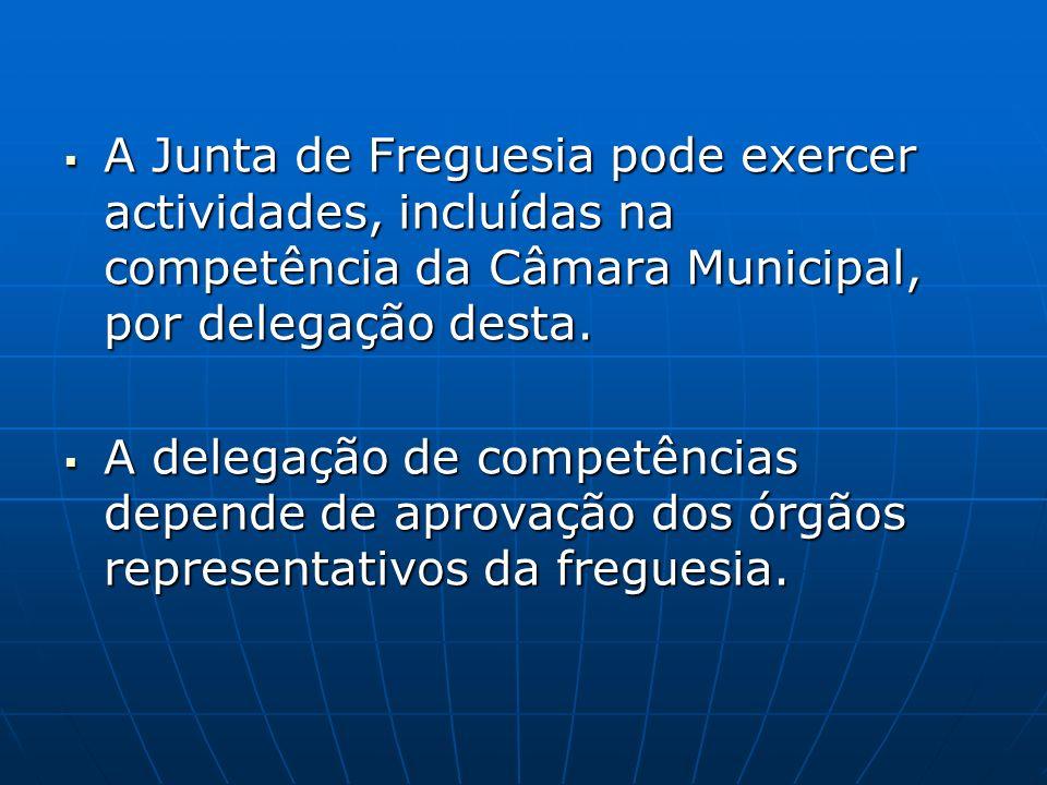 A Junta de Freguesia pode exercer actividades, incluídas na competência da Câmara Municipal, por delegação desta. A Junta de Freguesia pode exercer ac