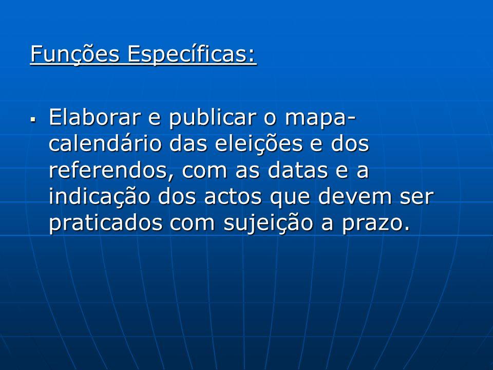 Funções Específicas: Elaborar e publicar o mapa- calendário das eleições e dos referendos, com as datas e a indicação dos actos que devem ser praticad
