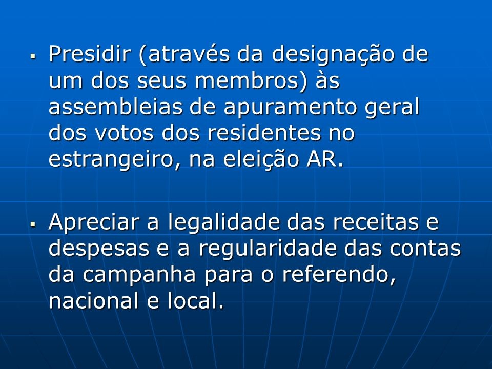 Presidir (através da designação de um dos seus membros) às assembleias de apuramento geral dos votos dos residentes no estrangeiro, na eleição AR. Pre