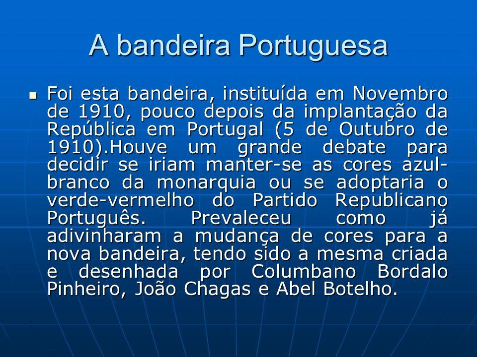 A bandeira Portuguesa Foi esta bandeira, instituída em Novembro de 1910, pouco depois da implantação da República em Portugal (5 de Outubro de 1910).H