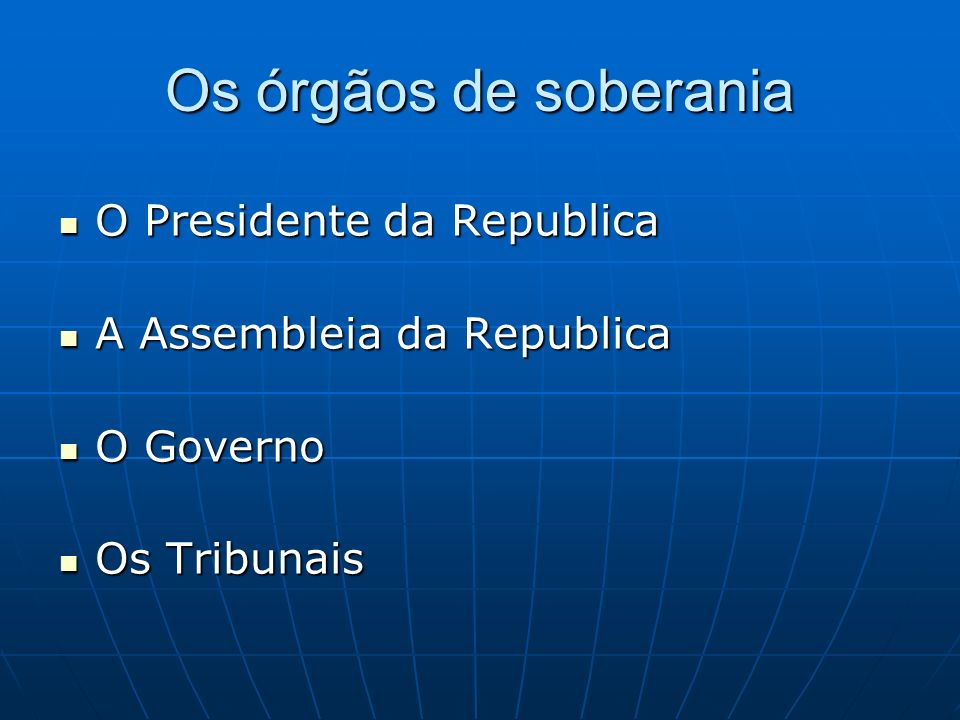 Os órgãos de soberania O Presidente da Republica O Presidente da Republica A Assembleia da Republica A Assembleia da Republica O Governo O Governo Os