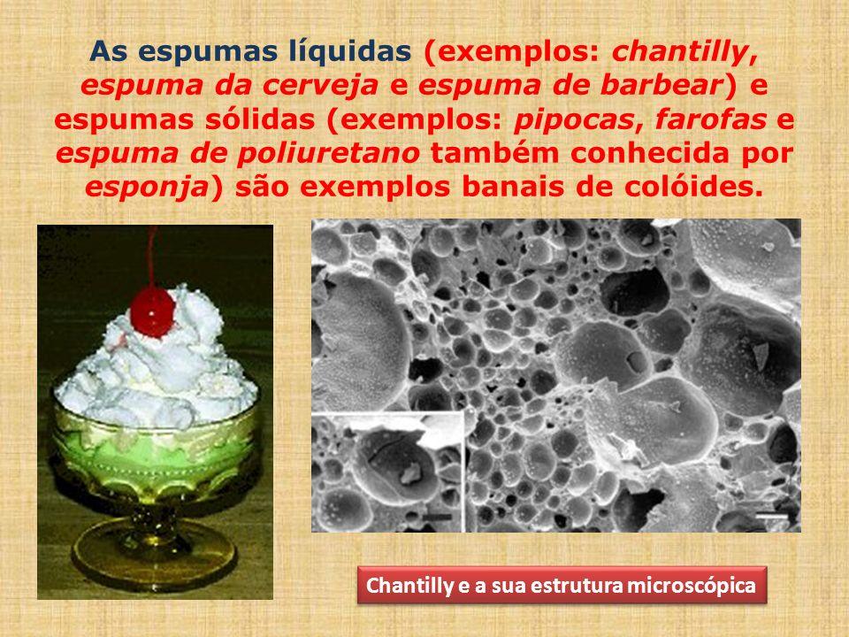 As espumas líquidas (exemplos: chantilly, espuma da cerveja e espuma de barbear) e espumas sólidas (exemplos: pipocas, farofas e espuma de poliuretano