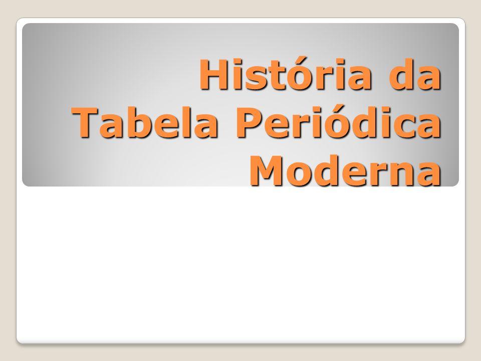 História da Tabela Periódica Moderna História da Tabela Periódica Moderna