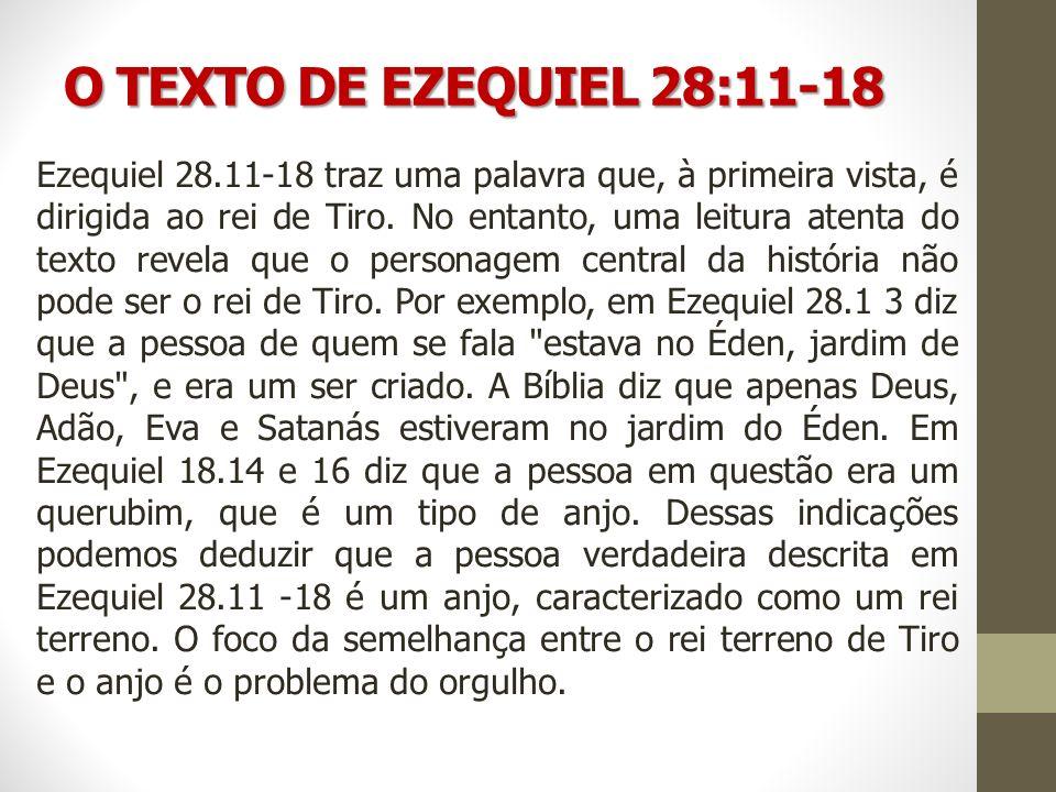 O TEXTO DE EZEQUIEL 28:11-18 Ezequiel 28.11-18 traz uma palavra que, à primeira vista, é dirigida ao rei de Tiro. No entanto, uma leitura atenta do te