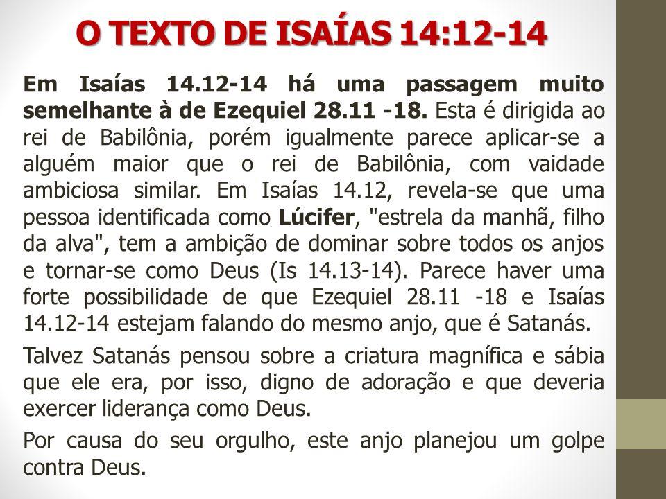 O TEXTO DE ISAÍAS 14:12-14 Em Isaías 14.12-14 há uma passagem muito semelhante à de Ezequiel 28.11 -18. Esta é dirigida ao rei de Babilônia, porém igu
