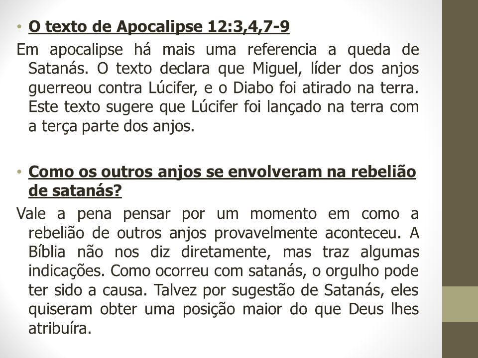 O texto de Apocalipse 12:3,4,7-9 Em apocalipse há mais uma referencia a queda de Satanás. O texto declara que Miguel, líder dos anjos guerreou contra