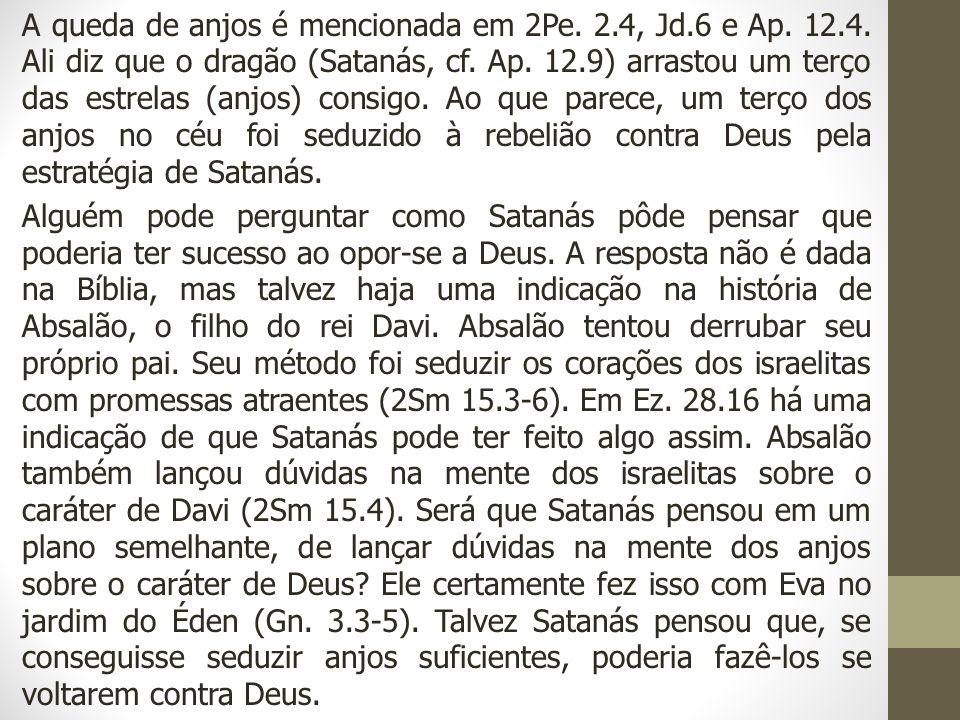 A queda de anjos é mencionada em 2Pe. 2.4, Jd.6 e Ap. 12.4. Ali diz que o dragão (Satanás, cf. Ap. 12.9) arrastou um terço das estrelas (anjos) consig