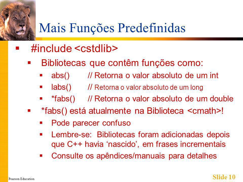 Pearson Education Slide 10 Mais Funções Predefinidas #include Bibliotecas que contêm funções como: abs()// Retorna o valor absoluto de um int labs()// Retorna o valor absoluto de um long *fabs()// Retorna o valor absoluto de um double *fabs() está atualmente na Biblioteca .