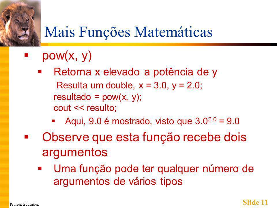 Pearson Education Slide 11 Mais Funções Matemáticas pow(x, y) Retorna x elevado a potência de y Resulta um double, x = 3.0, y = 2.0; resultado = pow(x, y); cout << resulto; Aqui, 9.0 é mostrado, visto que 3.0 2.0 = 9.0 Observe que esta função recebe dois argumentos Uma função pode ter qualquer número de argumentos de vários tipos