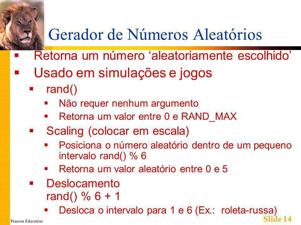 Pearson Education Slide 14 Gerador de Números Aleatórios Retorna um número aleatoriamente escolhido Usado em simulações e jogos rand() Não requer nenhum argumento Retorna um valor entre 0 e RAND_MAX Scaling (colocar em escala) Posiciona o número aleatório dentro de um pequeno intervalo rand() % 6 Retorna um valor aleatório entre 0 e 5 Deslocamento rand() % 6 + 1 Desloca o intervalo para 1 e 6 (Ex.: roleta-russa)