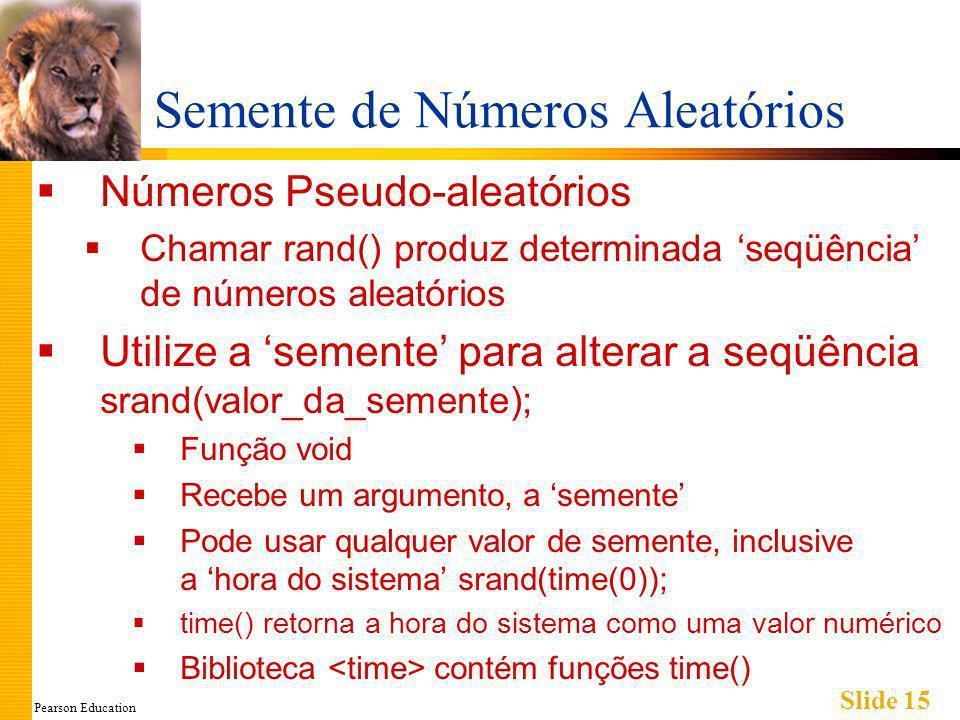Pearson Education Slide 15 Semente de Números Aleatórios Números Pseudo-aleatórios Chamar rand() produz determinada seqüência de números aleatórios Utilize a semente para alterar a seqüência srand(valor_da_semente); Função void Recebe um argumento, a semente Pode usar qualquer valor de semente, inclusive a hora do sistema srand(time(0)); time() retorna a hora do sistema como uma valor numérico Biblioteca contém funções time()