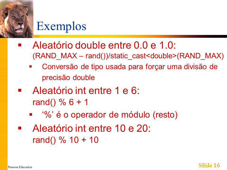 Pearson Education Slide 16 Exemplos Aleatório double entre 0.0 e 1.0: (RAND_MAX – rand())/static_cast (RAND_MAX) Conversão de tipo usada para forçar uma divisão de precisão double Aleatório int entre 1 e 6: rand() % 6 + 1 % é o operador de módulo (resto) Aleatório int entre 10 e 20: rand() % 10 + 10