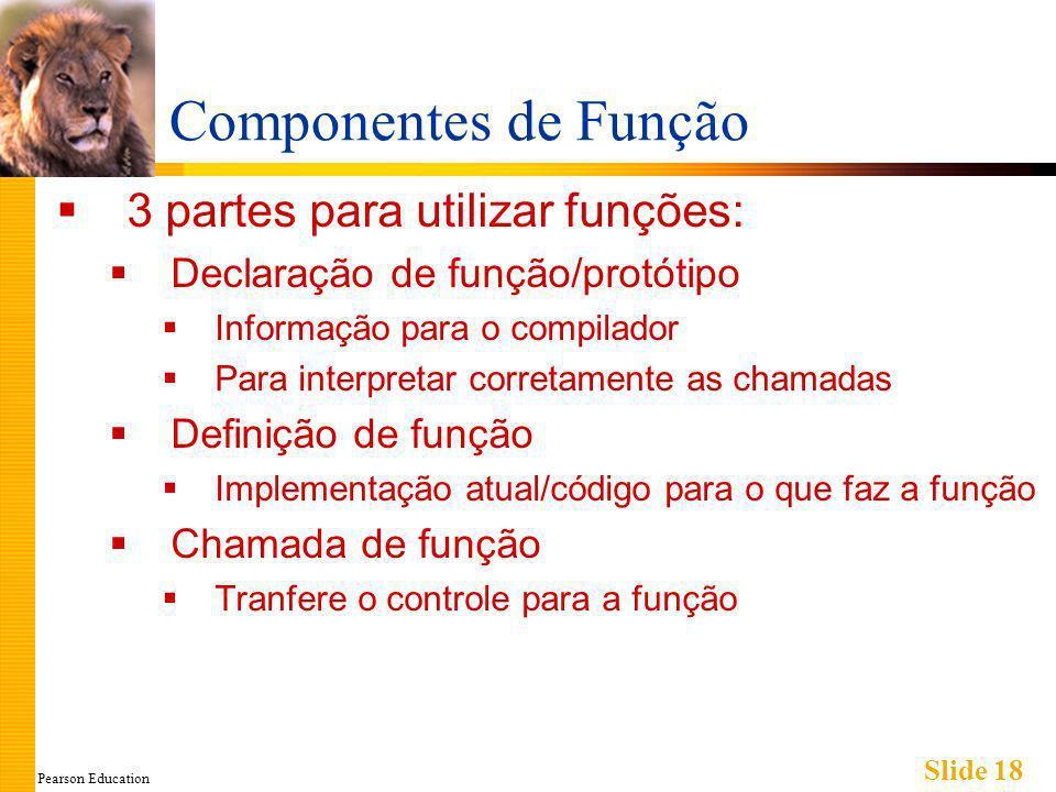 Pearson Education Slide 18 Componentes de Função 3 partes para utilizar funções: Declaração de função/protótipo Informação para o compilador Para interpretar corretamente as chamadas Definição de função Implementação atual/código para o que faz a função Chamada de função Tranfere o controle para a função