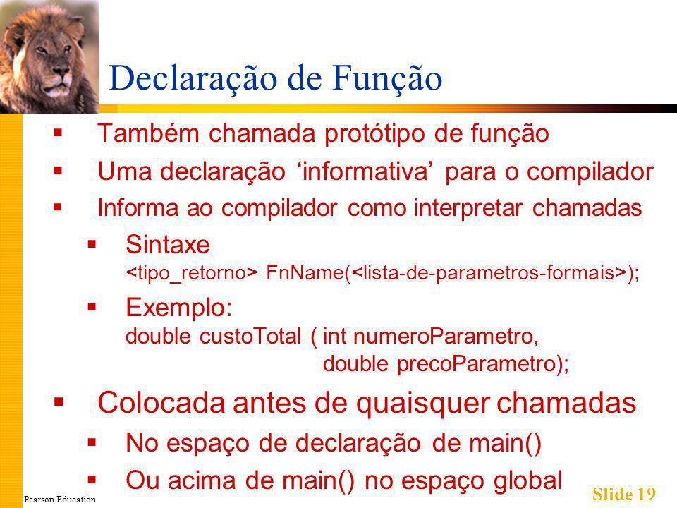 Pearson Education Slide 19 Declaração de Função Também chamada protótipo de função Uma declaração informativa para o compilador Informa ao compilador como interpretar chamadas Sintaxe FnName( ); Exemplo: double custoTotal (int numeroParametro, double precoParametro); Colocada antes de quaisquer chamadas No espaço de declaração de main() Ou acima de main() no espaço global