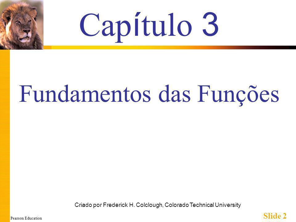 Pearson Education Slide 33 Pré-Condições e Pós-Condições Semelhante a discussão E-P-S Comentário da declaração de função: void mostraJuro(double saldo, double taxa); // Pré-condição: saldo é um saldo não-negativo de uma conta de // poupança // taxa é a taxa de juros expressa como porcentagem // Pós-condição: O valor em juros sobre um dado saldo Freqüentemente chamados Entradas e Saídas