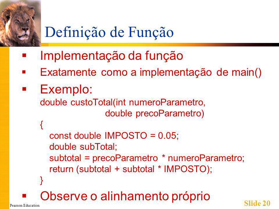 Pearson Education Slide 20 Definição de Função Implementação da função Exatamente como a implementação de main() Exemplo: double custoTotal(int numeroParametro, double precoParametro) { const double IMPOSTO = 0.05; double subTotal; subtotal = precoParametro * numeroParametro; return (subtotal + subtotal * IMPOSTO); } Observe o alinhamento próprio