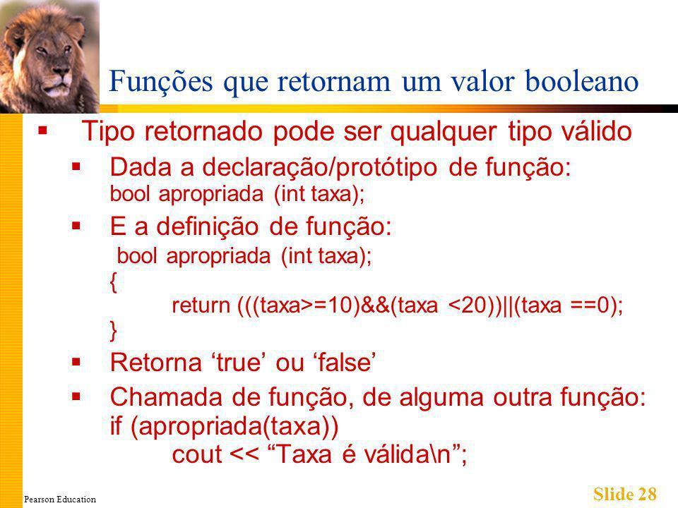 Pearson Education Slide 28 Funções que retornam um valor booleano Tipo retornado pode ser qualquer tipo válido Dada a declaração/protótipo de função: bool apropriada (int taxa); E a definição de função: bool apropriada (int taxa); { return (((taxa>=10)&&(taxa <20))||(taxa ==0); } Retorna true ou false Chamada de função, de alguma outra função: if (apropriada(taxa)) cout << Taxa é válida\n;