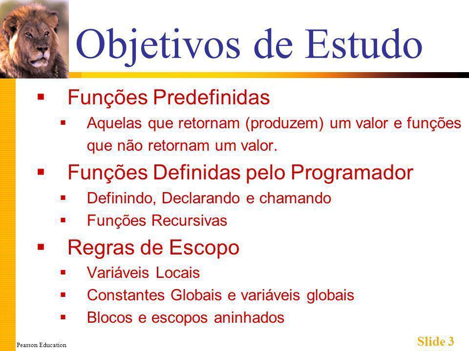 Pearson Education Slide 3 Objetivos de Estudo Funções Predefinidas Aquelas que retornam (produzem) um valor e funções que não retornam um valor.