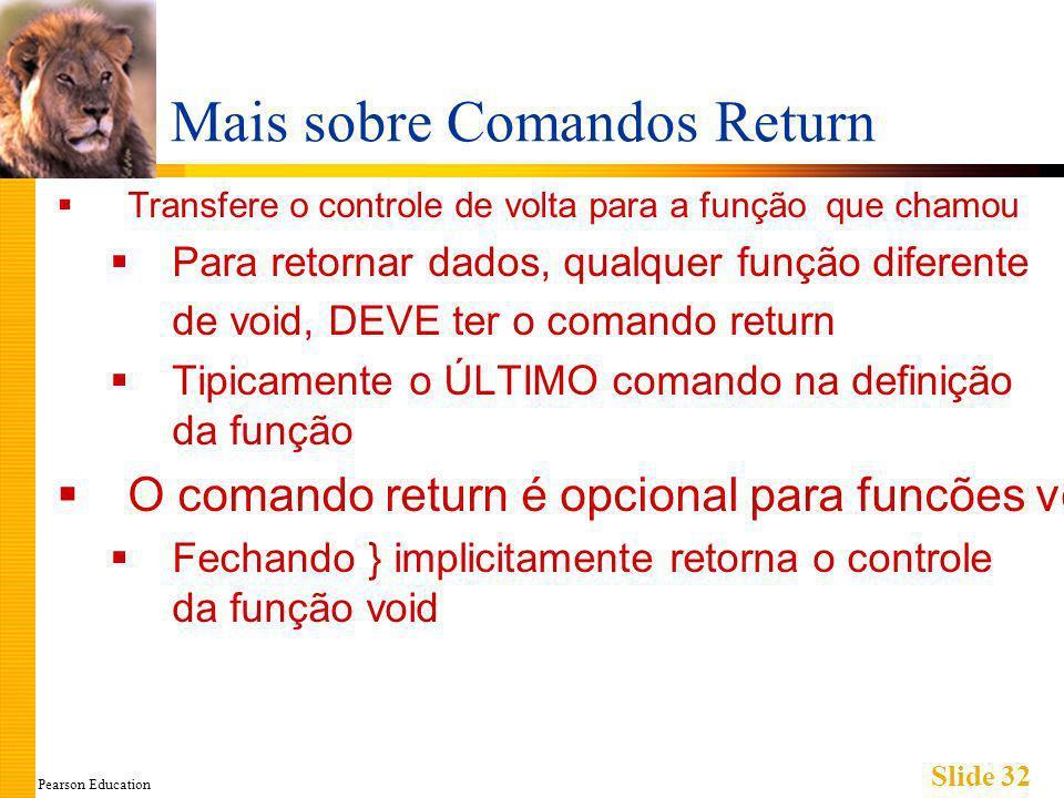 Pearson Education Slide 32 Mais sobre Comandos Return Transfere o controle de volta para a função que chamou Para retornar dados, qualquer função diferente de void, DEVE ter o comando return Tipicamente o ÚLTIMO comando na definição da função O comando return é opcional para funcões void Fechando } implicitamente retorna o controle da função void
