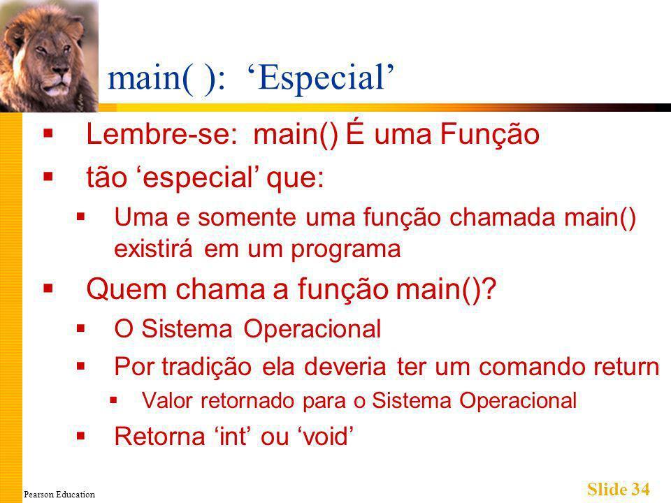 Pearson Education Slide 34 main( ): Especial Lembre-se: main() É uma Função tão especial que: Uma e somente uma função chamada main() existirá em um programa Quem chama a função main().
