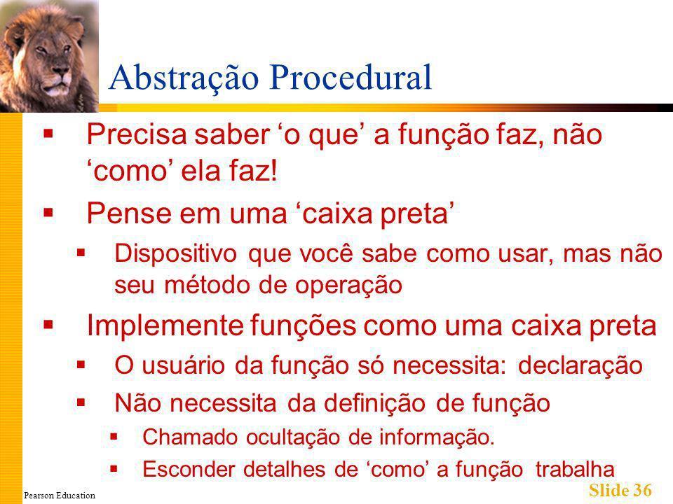 Pearson Education Slide 36 Abstração Procedural Precisa saber o que a função faz, não como ela faz.
