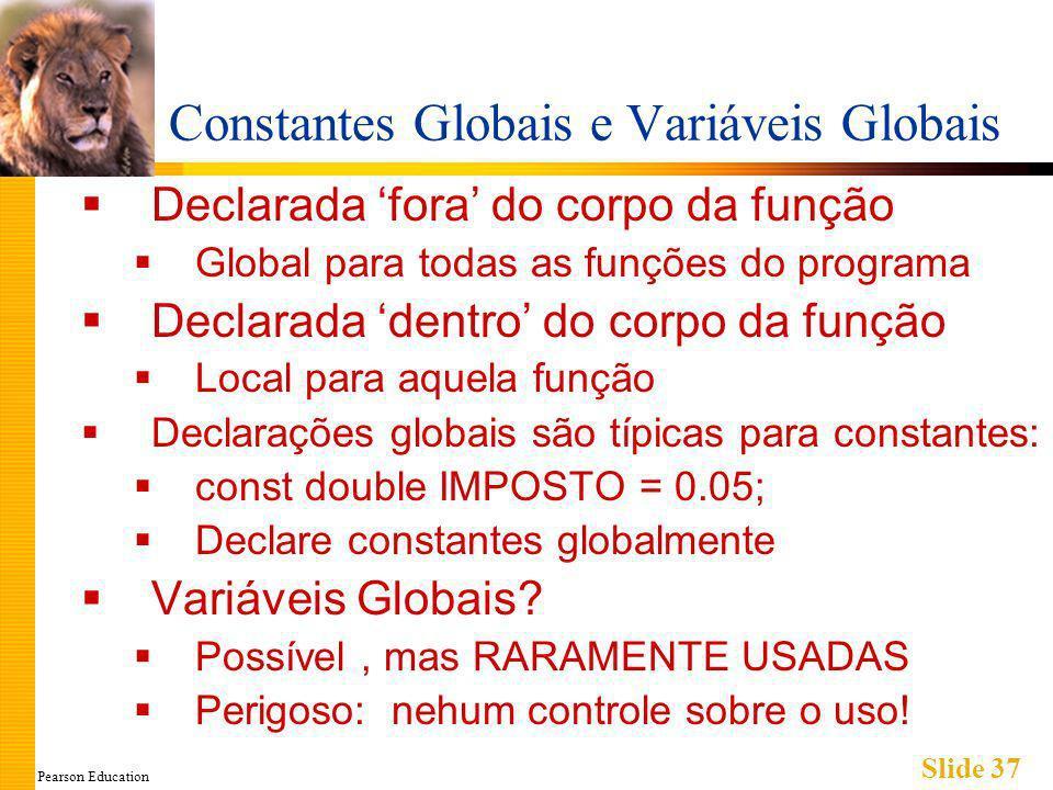 Pearson Education Slide 37 Constantes Globais e Variáveis Globais Declarada fora do corpo da função Global para todas as funções do programa Declarada dentro do corpo da função Local para aquela função Declarações globais são típicas para constantes: const double IMPOSTO = 0.05; Declare constantes globalmente Variáveis Globais.