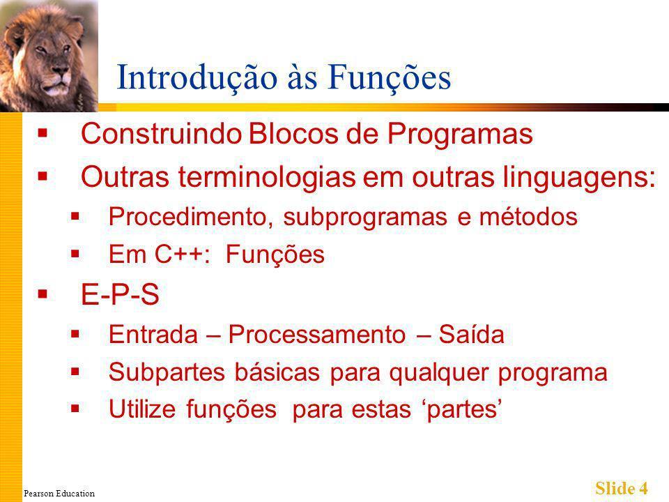 Pearson Education Slide 4 Introdução às Funções Construindo Blocos de Programas Outras terminologias em outras linguagens: Procedimento, subprogramas e métodos Em C++: Funções E-P-S Entrada – Processamento – Saída Subpartes básicas para qualquer programa Utilize funções para estas partes