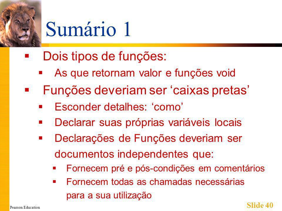 Pearson Education Slide 40 Sumário 1 Dois tipos de funções: As que retornam valor e funções void Funções deveriam ser caixas pretas Esconder detalhes: como Declarar suas próprias variáveis locais Declarações de Funções deveriam ser documentos independentes que: Fornecem pré e pós-condições em comentários Fornecem todas as chamadas necessárias para a sua utilização