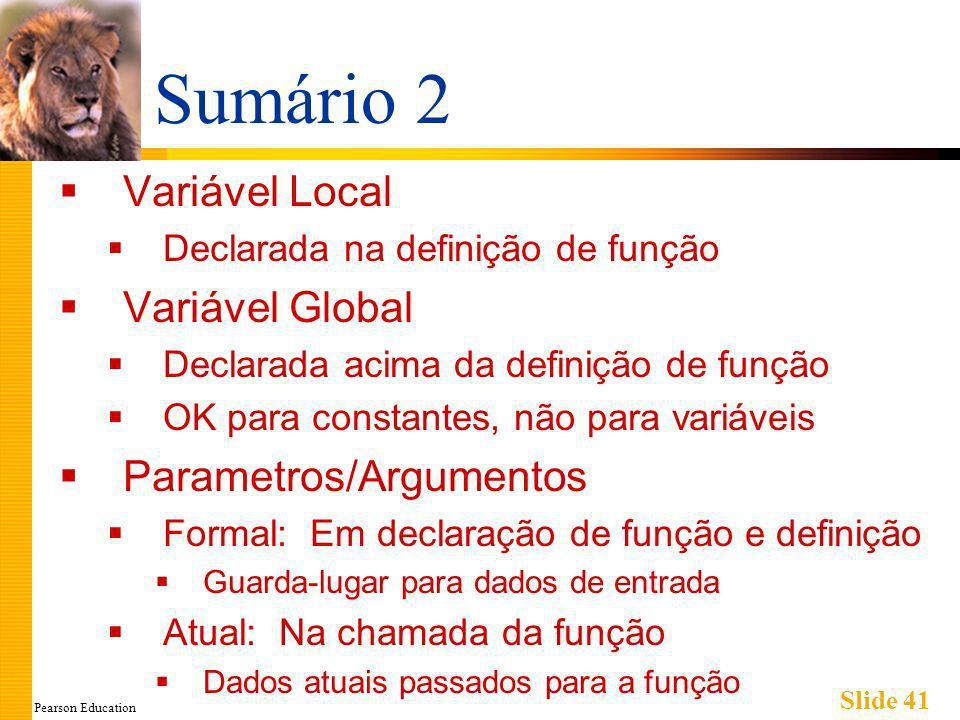 Pearson Education Slide 41 Sumário 2 Variável Local Declarada na definição de função Variável Global Declarada acima da definição de função OK para constantes, não para variáveis Parametros/Argumentos Formal: Em declaração de função e definição Guarda-lugar para dados de entrada Atual: Na chamada da função Dados atuais passados para a função